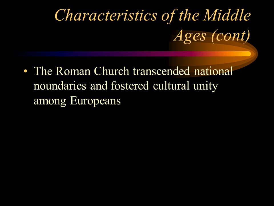 Characteristics of the Middle Ages (cont) The Roman Church transcended national noundaries and fostered cultural unity among Europeans