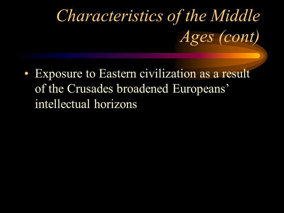 Characteristics of the Middle Ages (cont) Exposure to Eastern civilization as a result of the Crusades broadened Europeans intellectual horizons