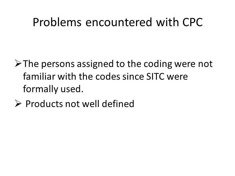 Problems encountered with CPC The persons assigned to the coding were not familiar with the codes since SITC were formally used. Products not well def