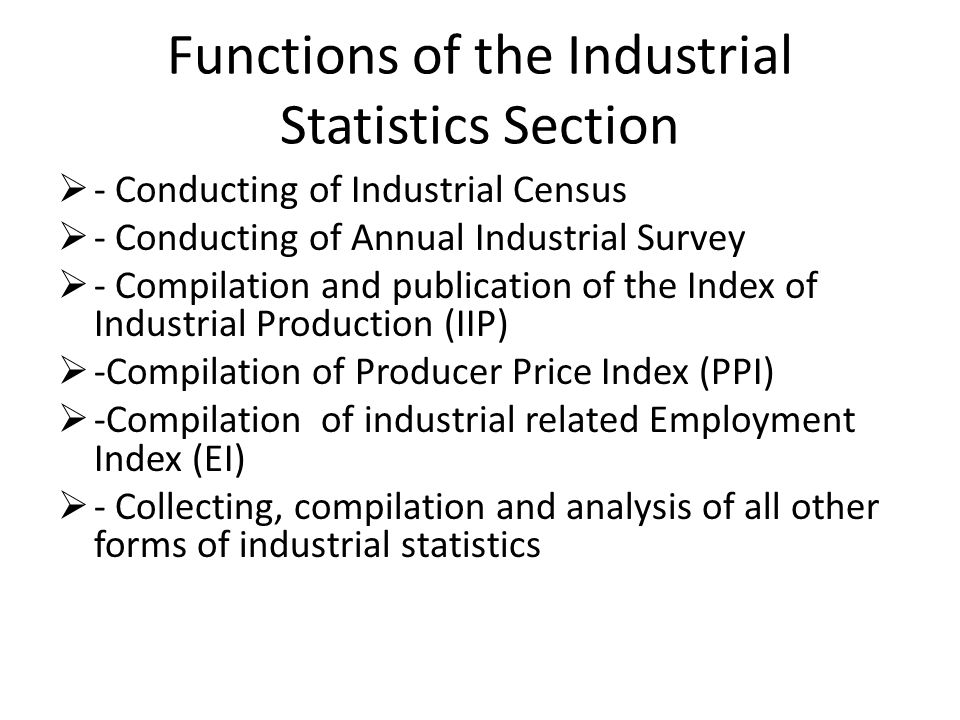 Functions of the Industrial Statistics Section - Conducting of Industrial Census - Conducting of Annual Industrial Survey - Compilation and publicatio