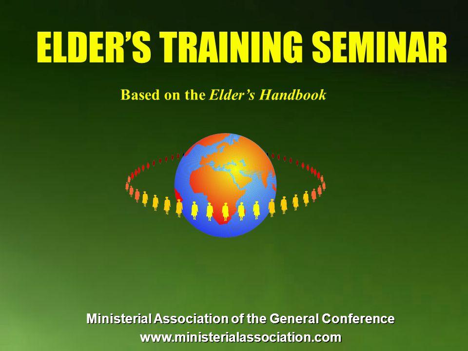 ELDERS TRAINING SEMINAR Based on the Elders Handbook Ministerial Association of the General Conference www.ministerialassociation.com