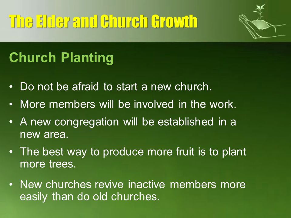 Church Planting Do not be afraid to start a new church. More members will be involved in the work. A new congregation will be established in a new are