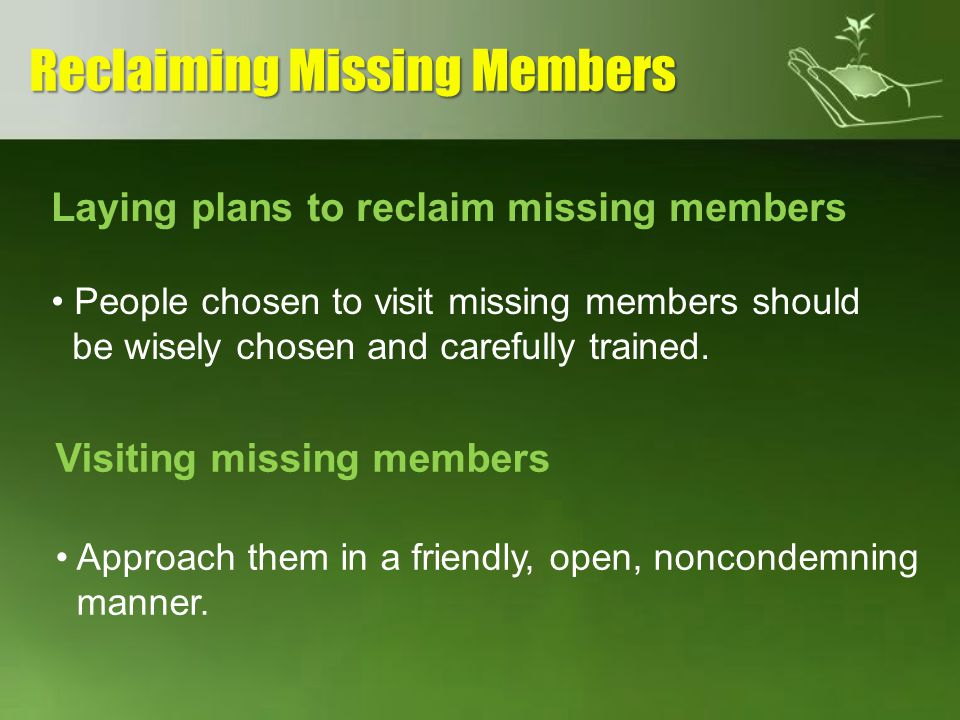 Laying plans to reclaim missing members People chosen to visit missing members should be wisely chosen and carefully trained. Visiting missing members