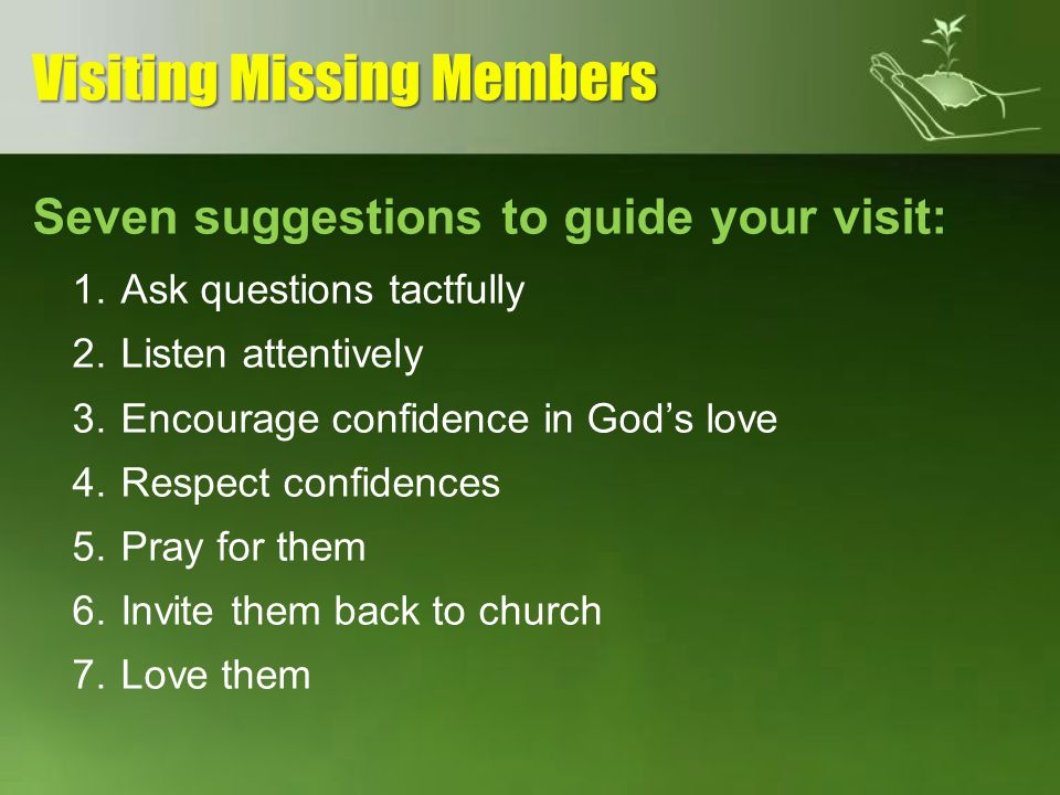 Seven suggestions to guide your visit: 1.Ask questions tactfully 2.Listen attentively 3.Encourage confidence in Gods love 4.Respect confidences 5.Pray
