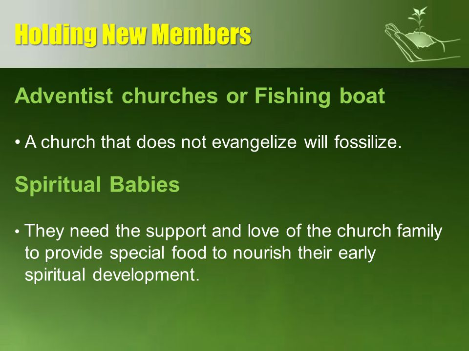 Adventist churches or Fishing boat A church that does not evangelize will fossilize. Spiritual Babies They need the support and love of the church fam