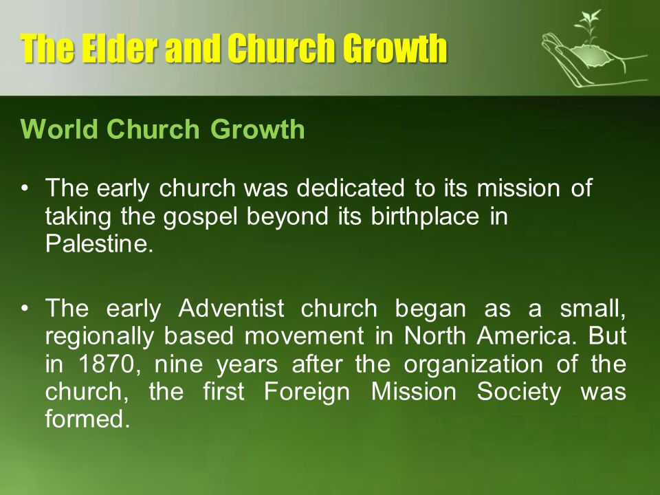 World Church Growth The early church was dedicated to its mission of taking the gospel beyond its birthplace in Palestine. The early Adventist church