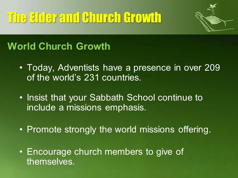 World Church Growth Today, Adventists have a presence in over 209 of the worlds 231 countries. Insist that your Sabbath School continue to include a m