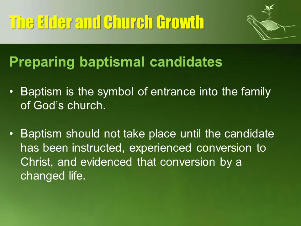 Preparing baptismal candidates Baptism is the symbol of entrance into the family of Gods church. Baptism should not take place until the candidate has