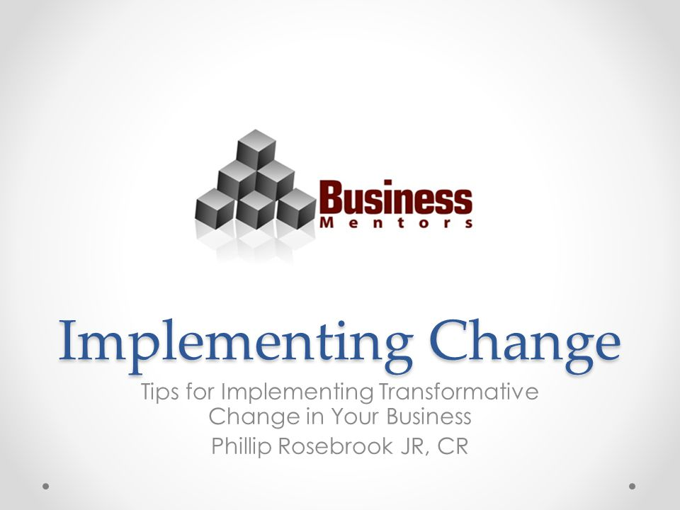 Implementing Change Tips for Implementing Transformative Change in Your Business Phillip Rosebrook JR, CR