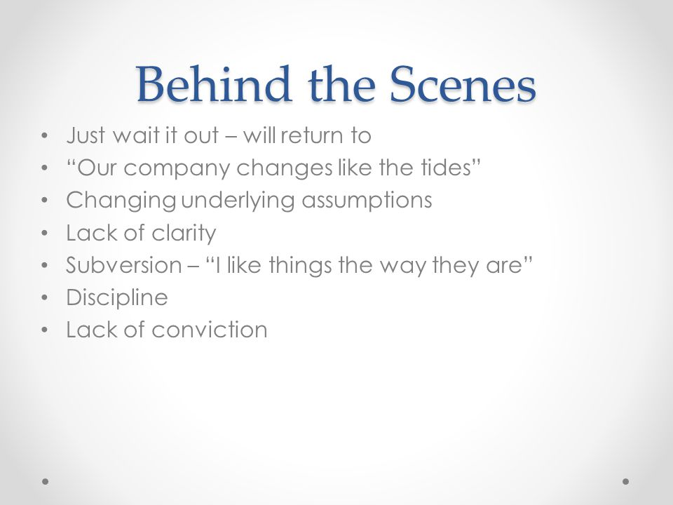 Behind the Scenes Just wait it out – will return to Our company changes like the tides Changing underlying assumptions Lack of clarity Subversion – I like things the way they are Discipline Lack of conviction