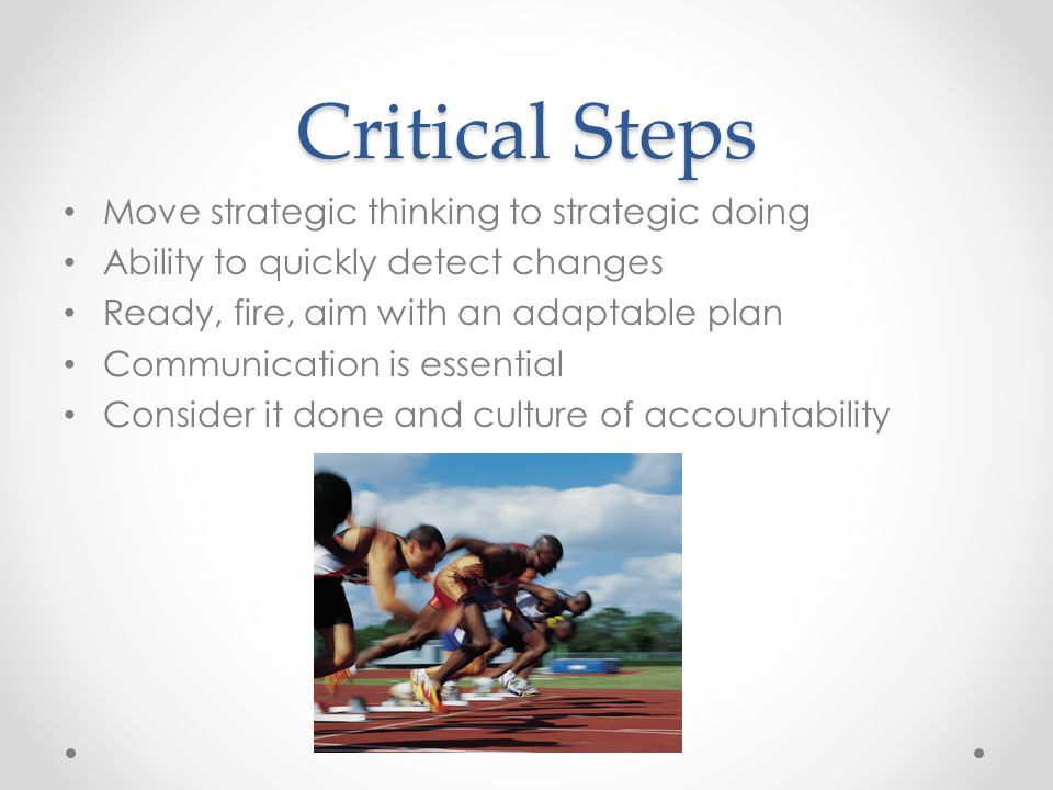 Critical Steps Move strategic thinking to strategic doing Ability to quickly detect changes Ready, fire, aim with an adaptable plan Communication is essential Consider it done and culture of accountability