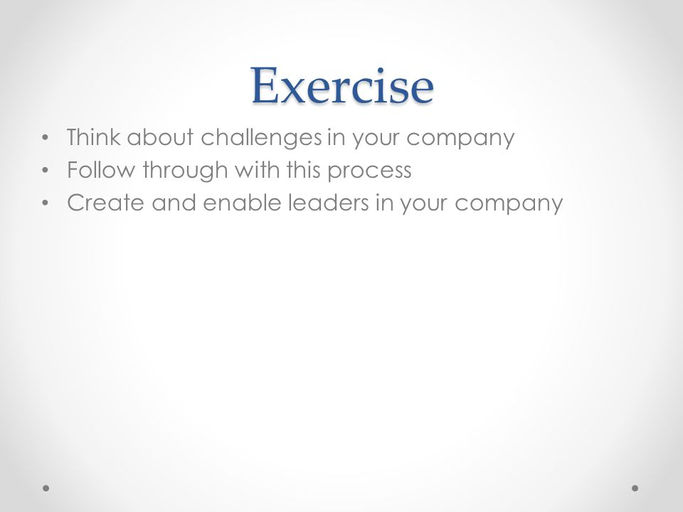 Exercise Think about challenges in your company Follow through with this process Create and enable leaders in your company