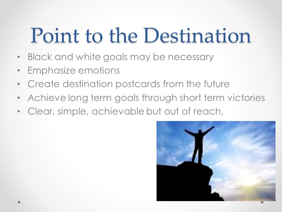 Point to the Destination Black and white goals may be necessary Emphasize emotions Create destination postcards from the future Achieve long term goals through short term victories Clear, simple, achievable but out of reach,