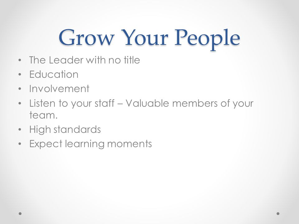Grow Your People The Leader with no title Education Involvement Listen to your staff – Valuable members of your team.