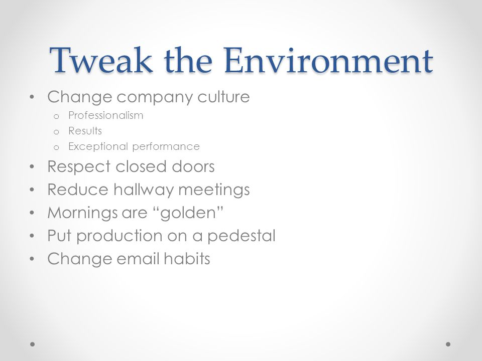 Tweak the Environment Change company culture o Professionalism o Results o Exceptional performance Respect closed doors Reduce hallway meetings Mornings are golden Put production on a pedestal Change email habits