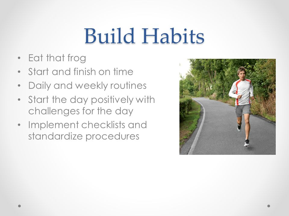 Build Habits Eat that frog Start and finish on time Daily and weekly routines Start the day positively with challenges for the day Implement checklists and standardize procedures