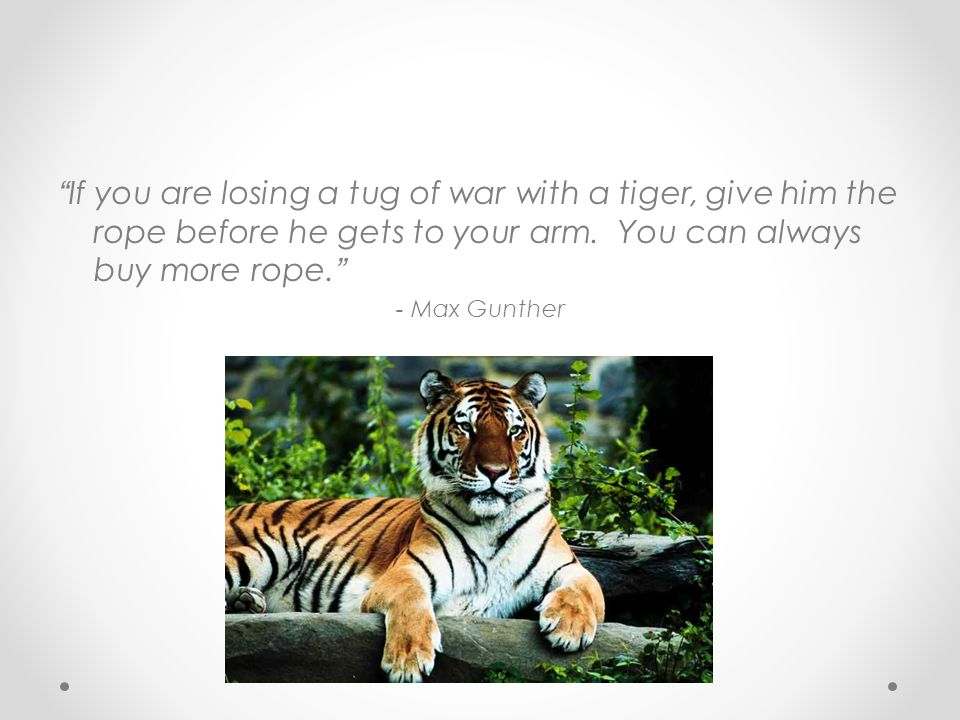 If you are losing a tug of war with a tiger, give him the rope before he gets to your arm.