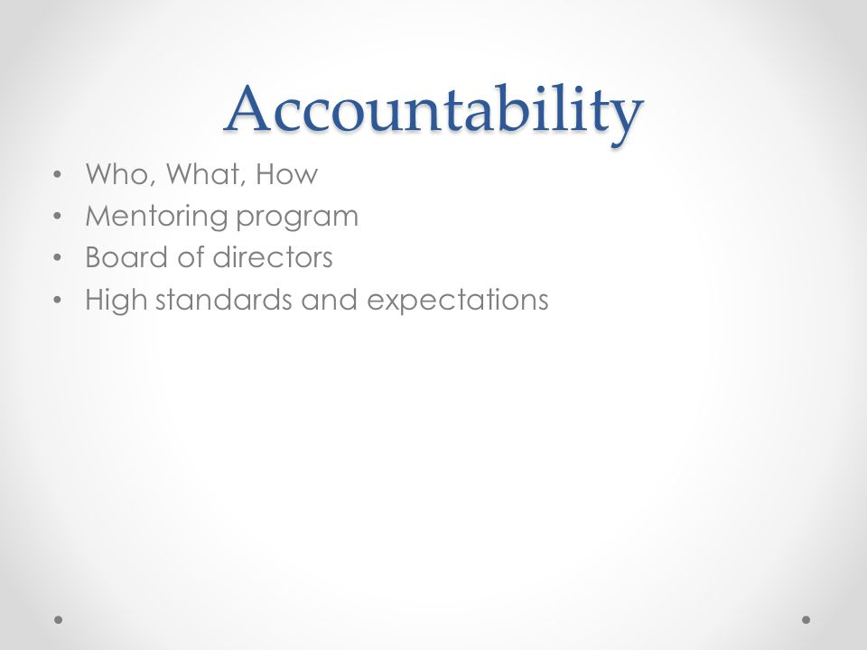 Accountability Who, What, How Mentoring program Board of directors High standards and expectations