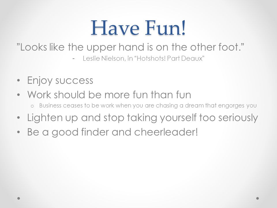 Have Fun! Looks like the upper hand is on the other foot. -Leslie Nielson, in Hotshots! Part Deaux Enjoy success Work should be more fun than fun o Bu