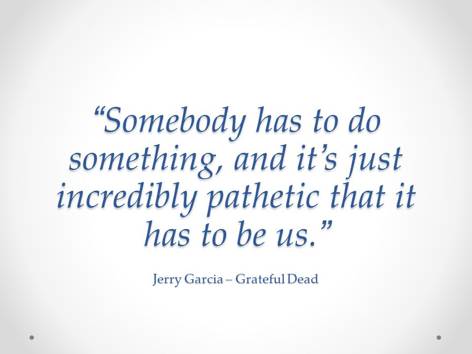 Somebody has to do something, and it s just incredibly pathetic that it has to be us. Jerry Garcia – Grateful Dead Somebody has to do something, and i