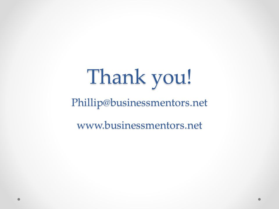Thank you! Phillip@businessmentors.net www.businessmentors.net