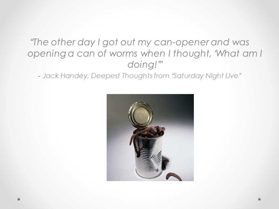 The other day I got out my can-opener and was opening a can of worms when I thought, What am I doing! - Jack Handey, Deepest Thoughts from Saturday Ni