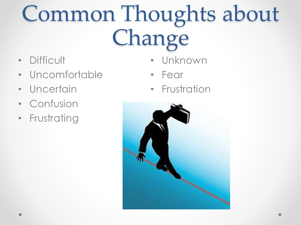 Common Thoughts about Change Difficult Uncomfortable Uncertain Confusion Frustrating Unknown Fear Frustration