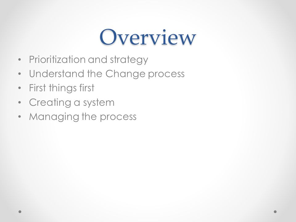 Overview Prioritization and strategy Understand the Change process First things first Creating a system Managing the process
