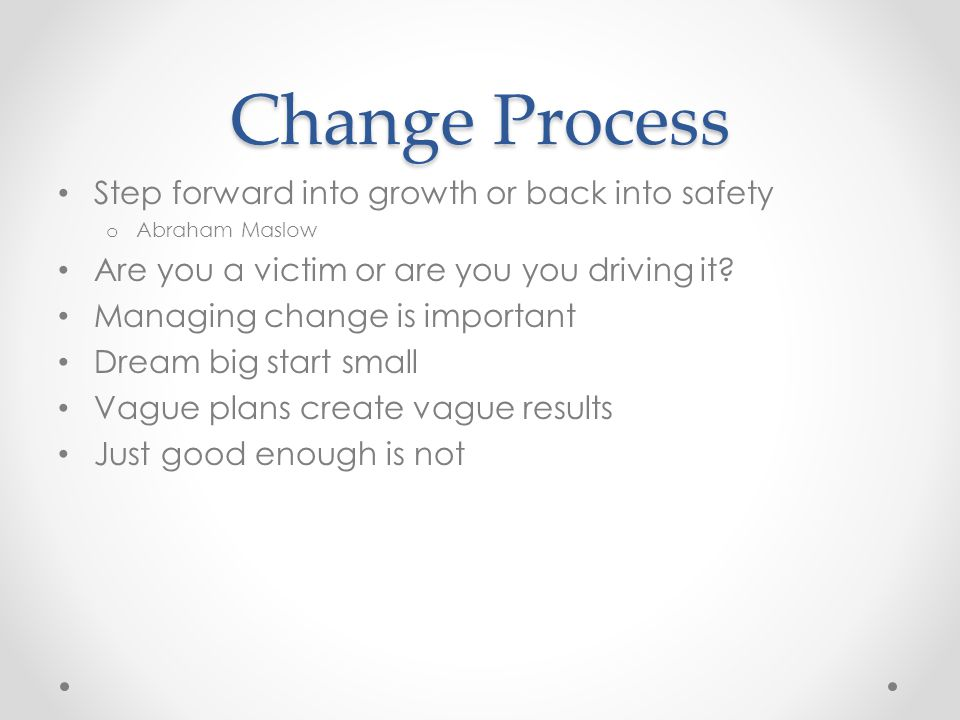 Change Process Step forward into growth or back into safety o Abraham Maslow Are you a victim or are you you driving it.