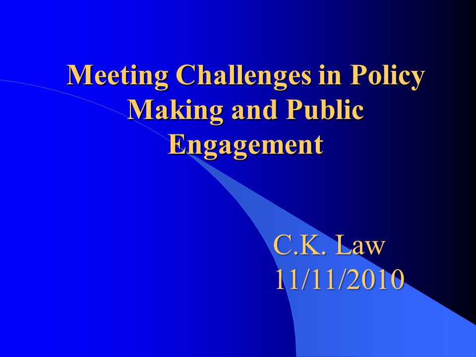 Meeting Challenges in Policy Making and Public Engagement C.K. Law 11/11/2010