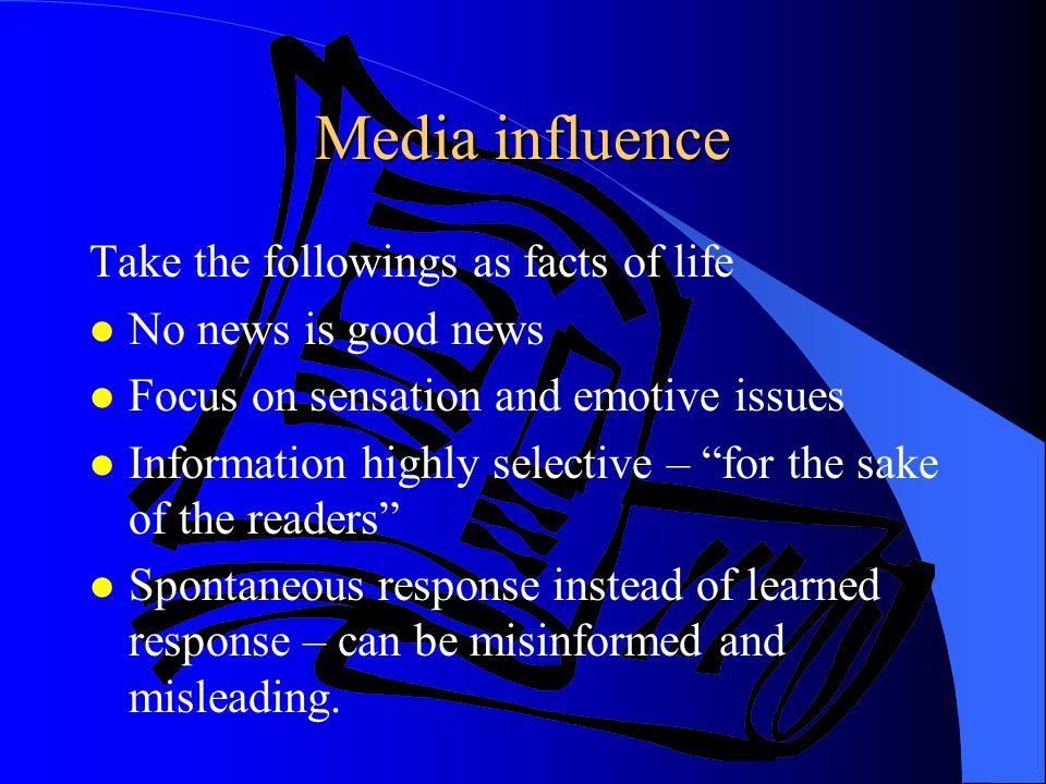 Media influence Take the followings as facts of life l No news is good news l Focus on sensation and emotive issues l Information highly selective – f