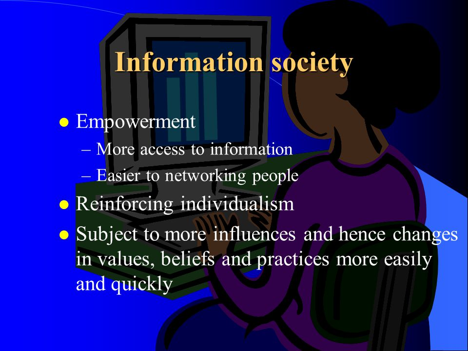 Information society l Empowerment –More access to information –Easier to networking people l Reinforcing individualism l Subject to more influences an