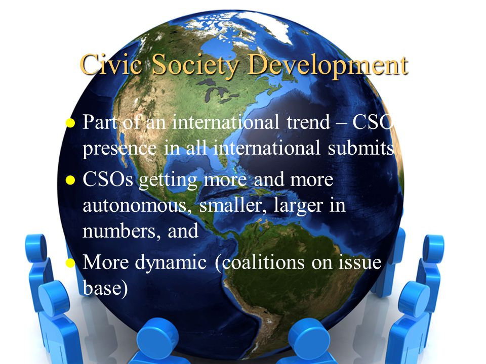 Civic Society Development l Part of an international trend – CSOs presence in all international submits l CSOs getting more and more autonomous, small