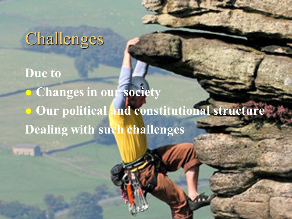 Challenges Due to l Changes in our society l Our political and constitutional structure Dealing with such challenges