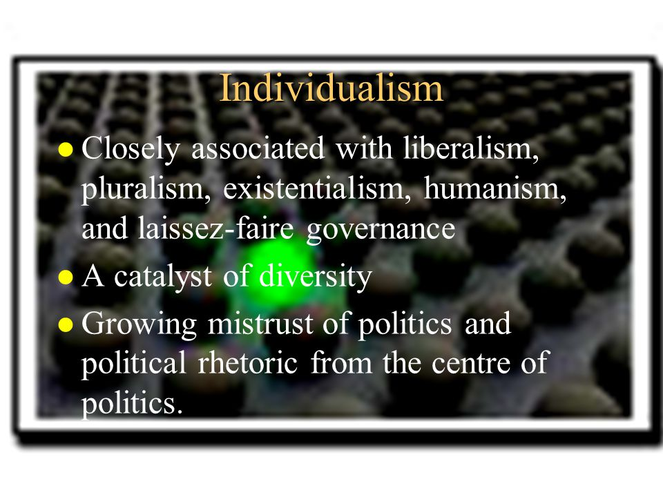 Individualism l Closely associated with liberalism, pluralism, existentialism, humanism, and laissez-faire governance l A catalyst of diversity l Grow