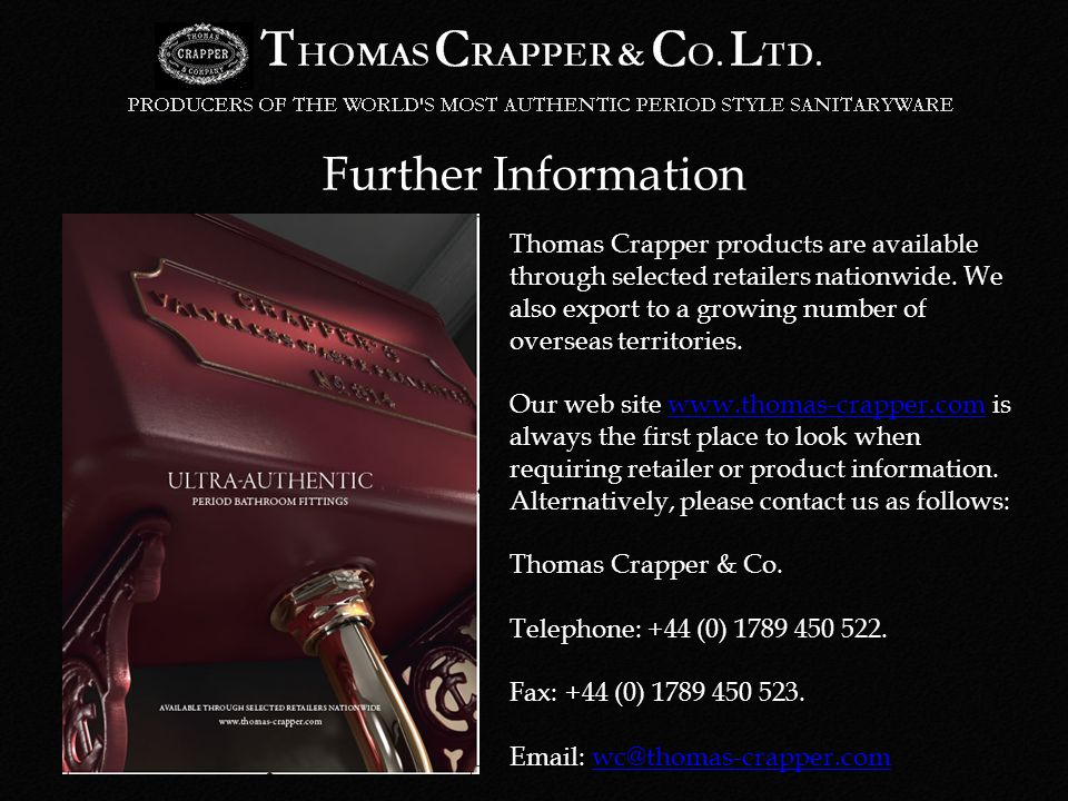 Further Information Thomas Crapper products are available through selected retailers nationwide.