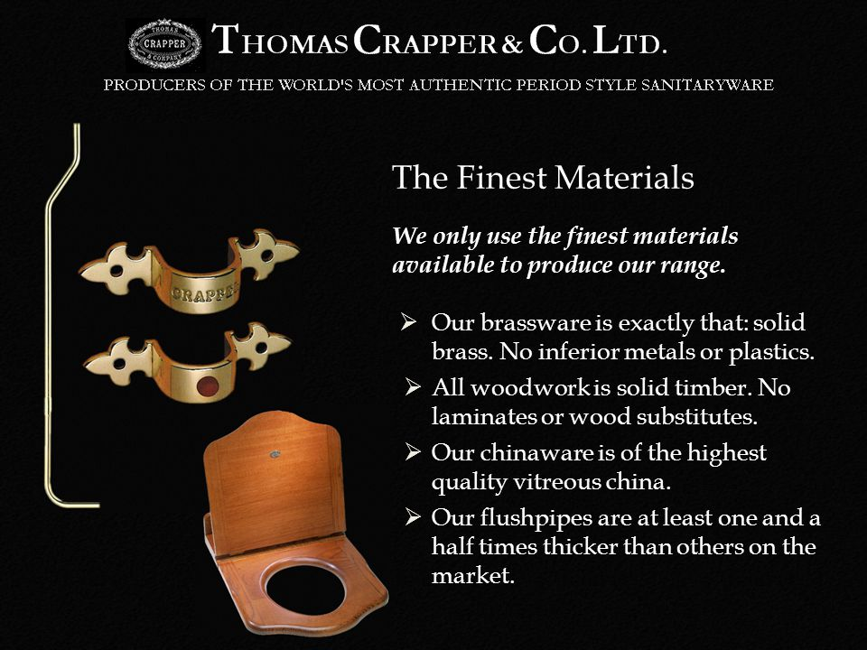 Our brassware is exactly that: solid brass. No inferior metals or plastics.