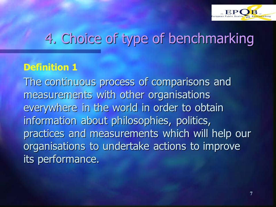 7 4. Choice of type of benchmarking Definition 1 The continuous process of comparisons and measurements with other organisations everywhere in the wor