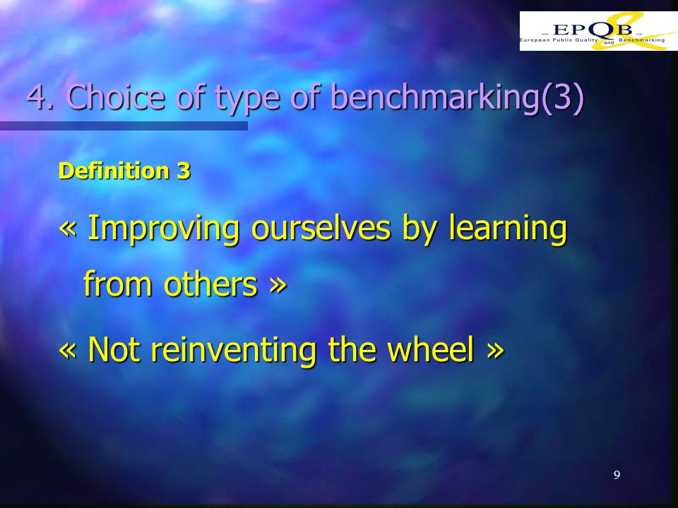 9 4. Choice of type of benchmarking(3) Definition 3 « Improving ourselves by learning from others » « Not reinventing the wheel »