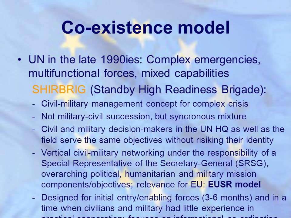 Co-existence model UN in the late 1990ies: Complex emergencies, multifunctional forces, mixed capabilities SHIRBRIG (Standby High Readiness Brigade):