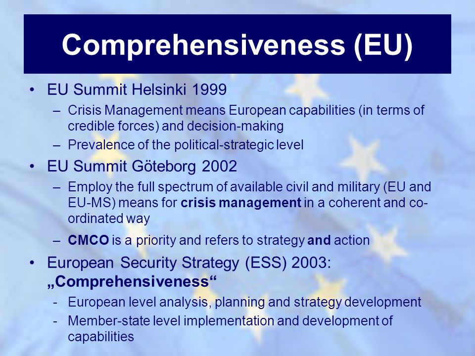 Comprehensiveness (EU) EU Summit Helsinki 1999 –Crisis Management means European capabilities (in terms of credible forces) and decision-making –Preva