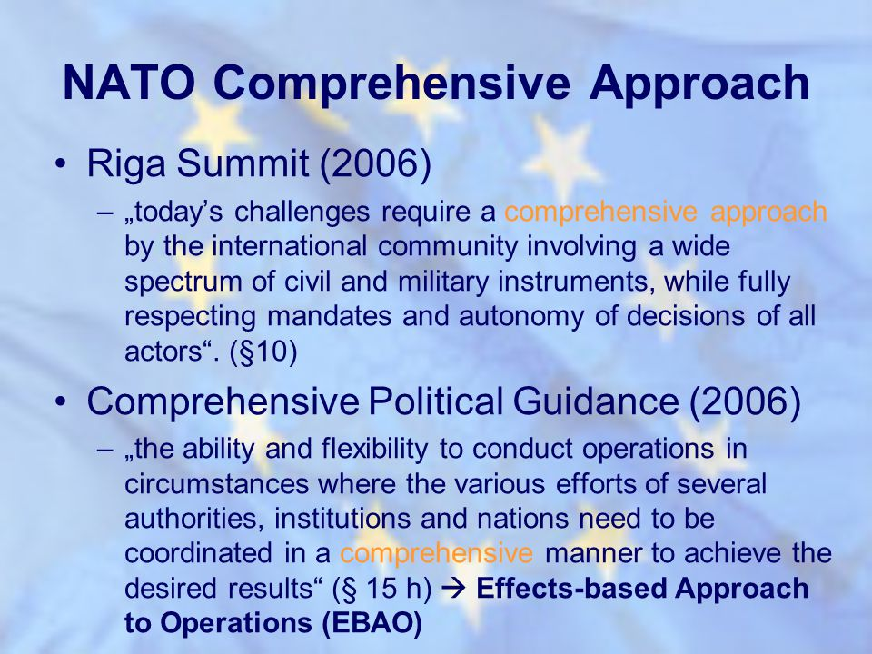 NATO Comprehensive Approach Riga Summit (2006) –todays challenges require a comprehensive approach by the international community involving a wide spe