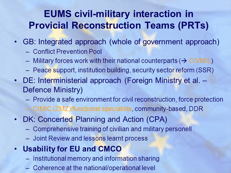 EUMS civil-military interaction in Provicial Reconstruction Teams (PRTs) GB: Integrated approach (whole of government approach) –Conflict Prevention P