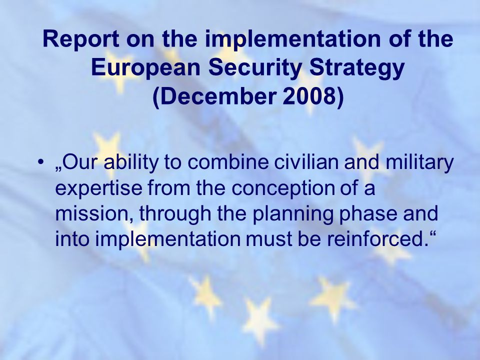 Report on the implementation of the European Security Strategy (December 2008) Our ability to combine civilian and military expertise from the concept