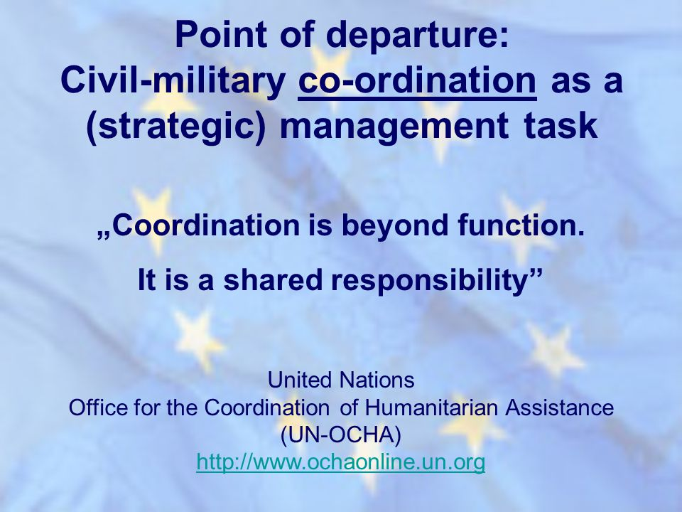 Point of departure: Civil-military co-ordination as a (strategic) management task Coordination is beyond function. It is a shared responsibility Unite