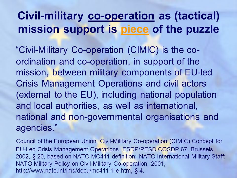 Civil-military co-operation as (tactical) mission support is piece of the puzzle Civil-Military Co-operation (CIMIC) is the co- ordination and co-oper