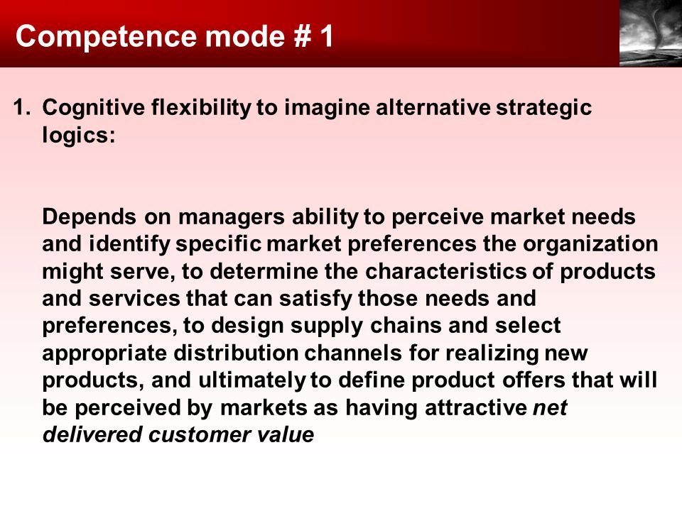 Competence mode # 1 Cognitive flexibility to imagine alternative strategic logics: Depends on managers ability to perceive market needs and identify s