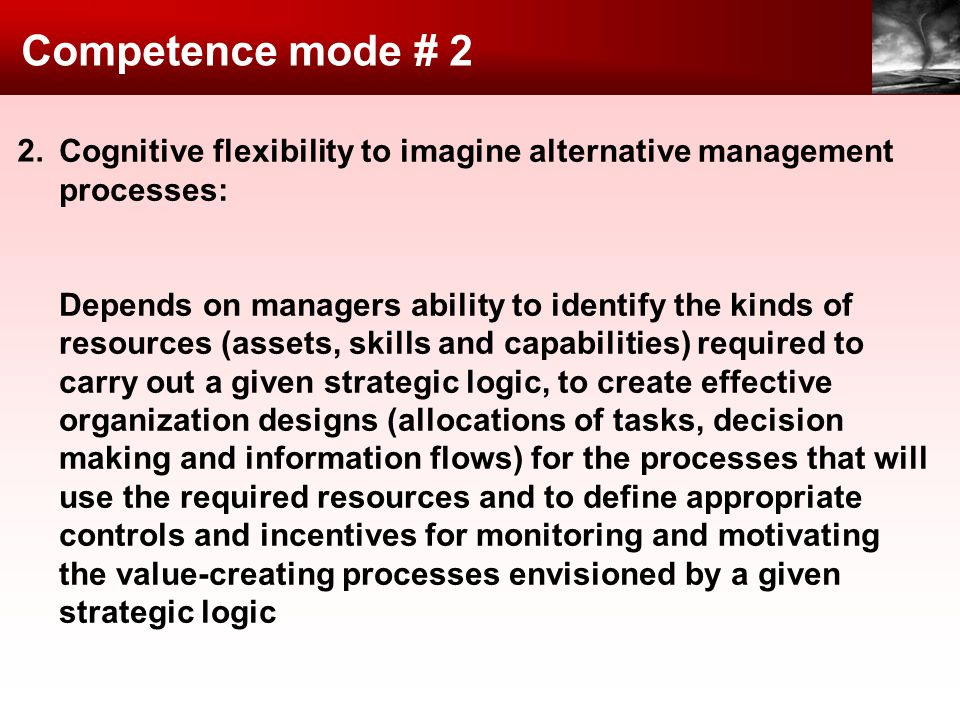 Competence mode # 2 Cognitive flexibility to imagine alternative management processes: Depends on managers ability to identify the kinds of resources (assets, skills and capabilities) required to carry out a given strategic logic, to create effective organization designs (allocations of tasks, decision making and information flows) for the processes that will use the required resources and to define appropriate controls and incentives for monitoring and motivating the value-creating processes envisioned by a given strategic logic 2.