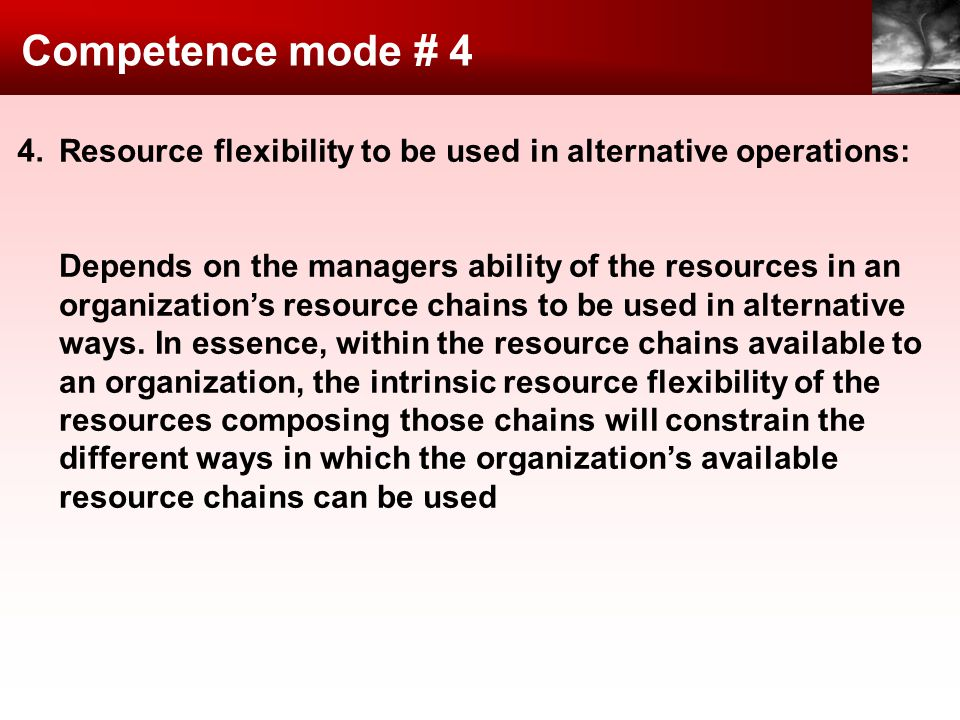 Competence mode # 4 Resource flexibility to be used in alternative operations: Depends on the managers ability of the resources in an organizations resource chains to be used in alternative ways.