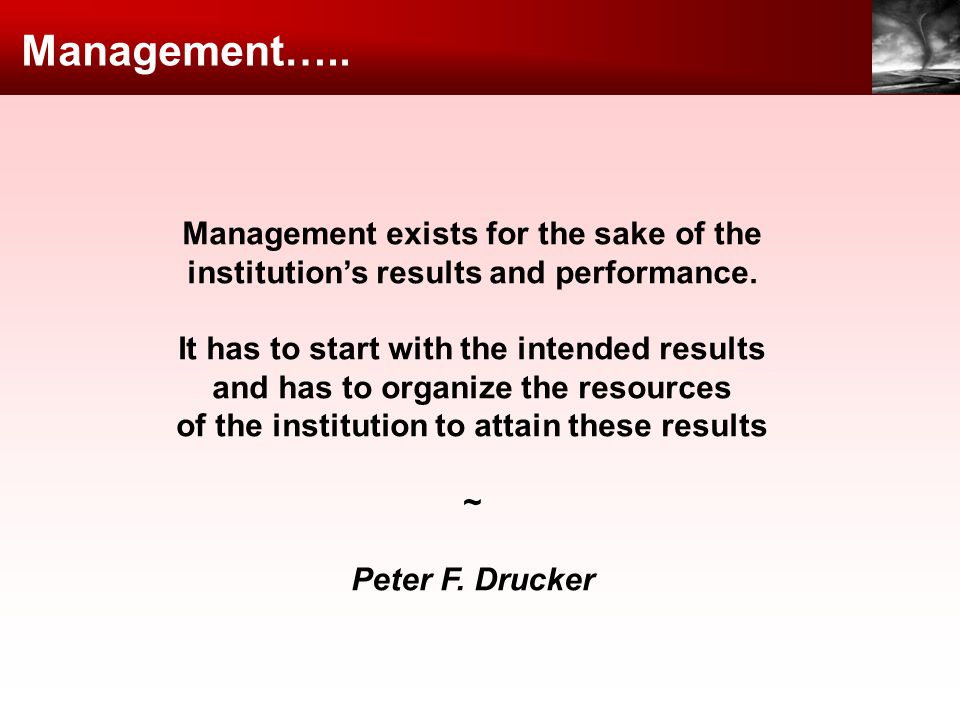 Management exists for the sake of the institutions results and performance. It has to start with the intended results and has to organize the resource